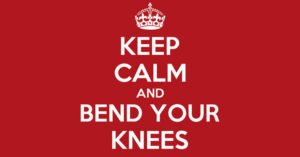 Keep calm and bend your knees